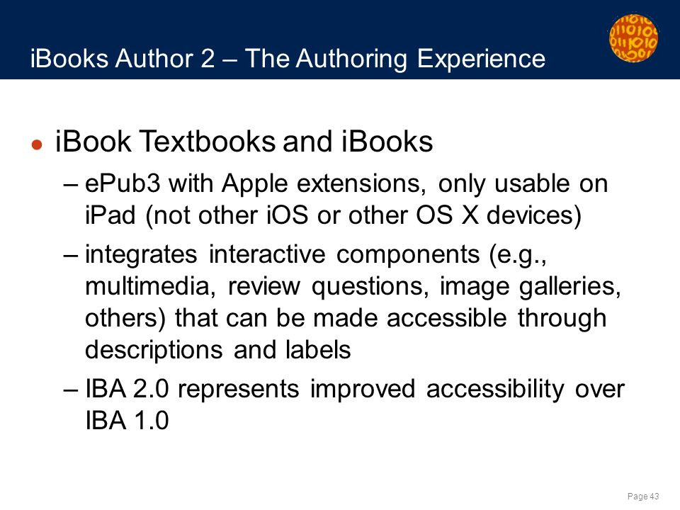 Page 43 iBooks Author 2 – The Authoring Experience iBook Textbooks and iBooks –ePub3 with Apple extensions, only usable on iPad (not other iOS or other OS X devices) –integrates interactive components (e.g., multimedia, review questions, image galleries, others) that can be made accessible through descriptions and labels –IBA 2.0 represents improved accessibility over IBA 1.0