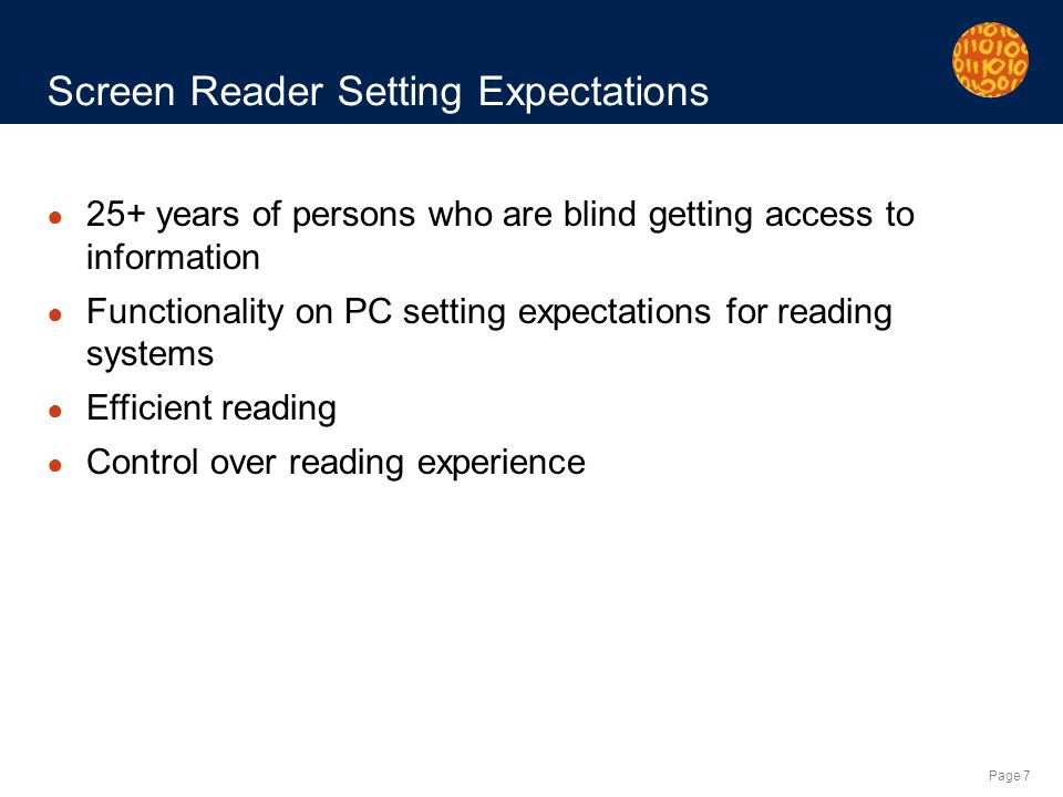 Page 7 Screen Reader Setting Expectations 25+ years of persons who are blind getting access to information Functionality on PC setting expectations for reading systems Efficient reading Control over reading experience