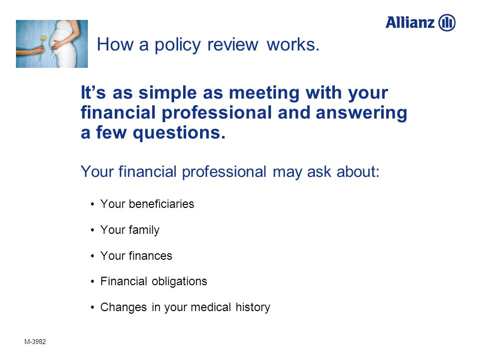 M-3982 How a policy review works. Its as simple as meeting with your financial professional and answering a few questions. Your financial professional