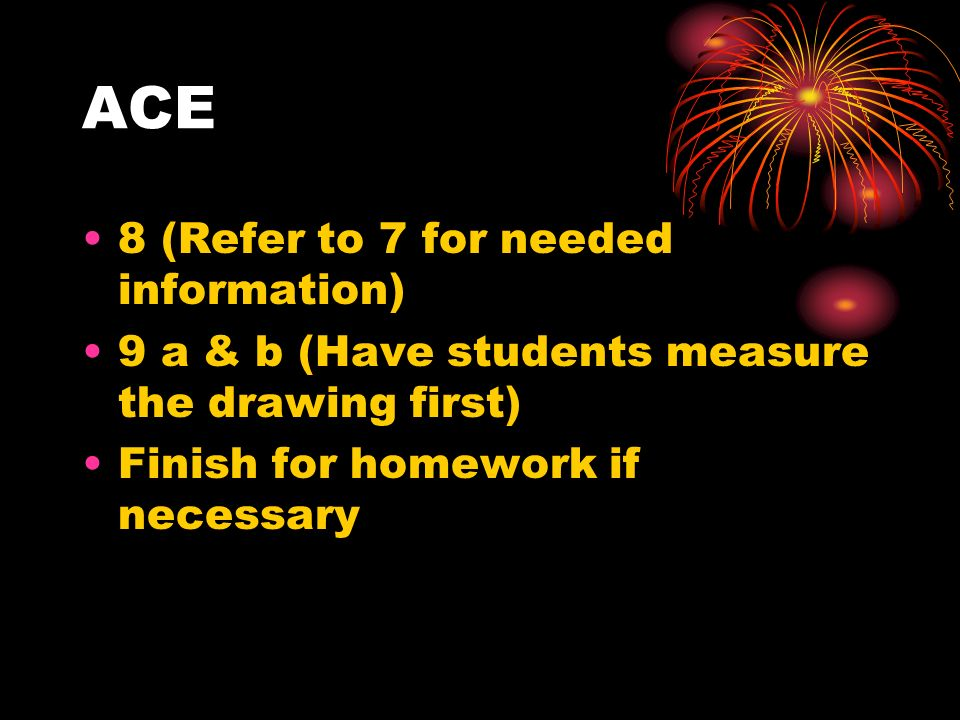 ACE 8 (Refer to 7 for needed information) 9 a & b (Have students measure the drawing first) Finish for homework if necessary
