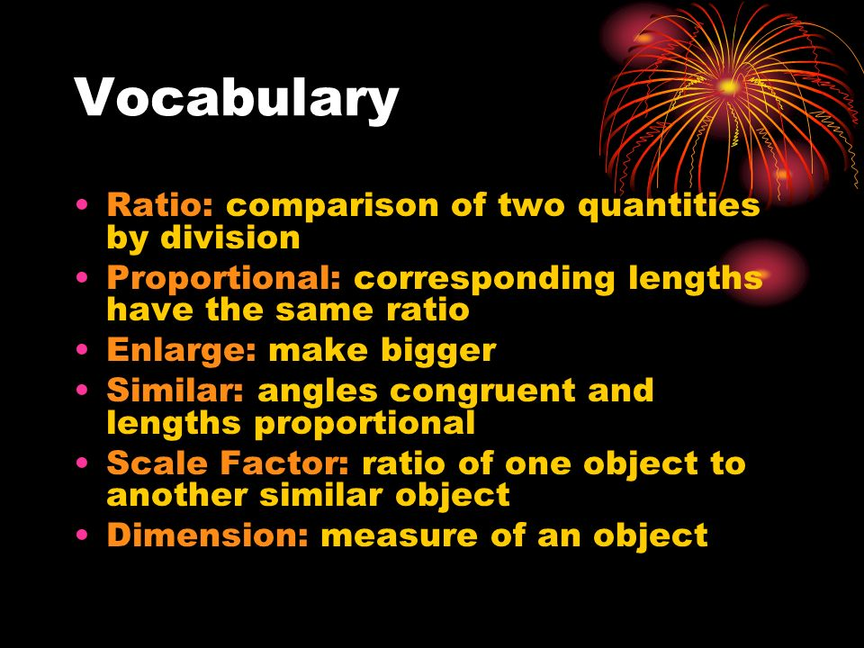 Vocabulary Ratio: comparison of two quantities by division Proportional: corresponding lengths have the same ratio Enlarge: make bigger Similar: angle