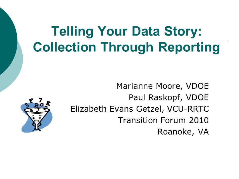 Telling Your Data Story: Collection Through Reporting Marianne Moore, VDOE Paul Raskopf, VDOE Elizabeth Evans Getzel, VCU-RRTC Transition Forum 2010 Roanoke, VA