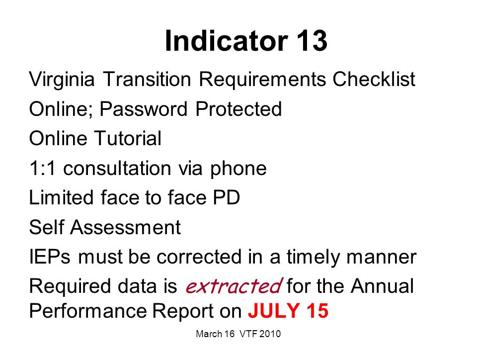 March 16 VTF 2010 Indicator 13 Virginia Transition Requirements Checklist Online; Password Protected Online Tutorial 1:1 consultation via phone Limited face to face PD Self Assessment IEPs must be corrected in a timely manner Required data is extracted for the Annual Performance Report on JULY 15