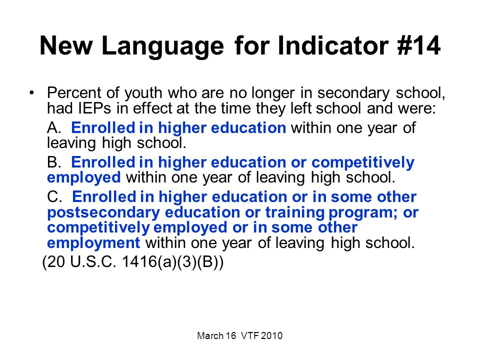 March 16 VTF 2010 New Language for Indicator #14 Percent of youth who are no longer in secondary school, had IEPs in effect at the time they left school and were: A.