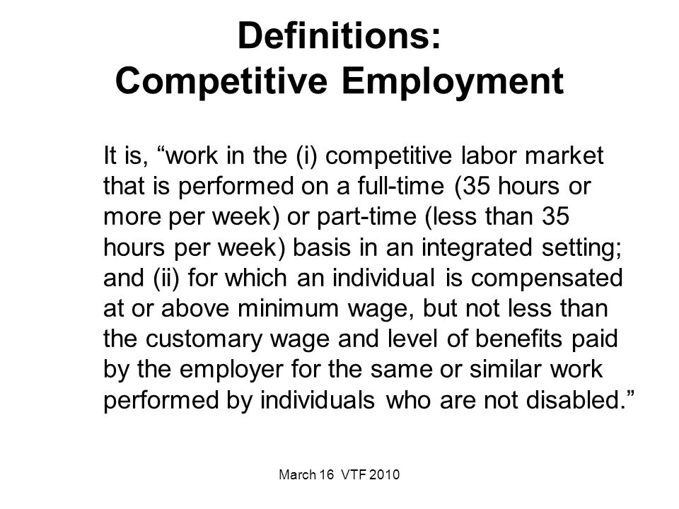 March 16 VTF 2010 Definitions: Competitive Employment It is, work in the (i) competitive labor market that is performed on a full-time (35 hours or more per week) or part-time (less than 35 hours per week) basis in an integrated setting; and (ii) for which an individual is compensated at or above minimum wage, but not less than the customary wage and level of benefits paid by the employer for the same or similar work performed by individuals who are not disabled.