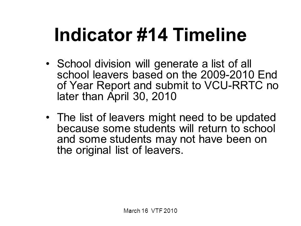 March 16 VTF 2010 Indicator #14 Timeline School division will generate a list of all school leavers based on the 2009-2010 End of Year Report and submit to VCU-RRTC no later than April 30, 2010 The list of leavers might need to be updated because some students will return to school and some students may not have been on the original list of leavers.