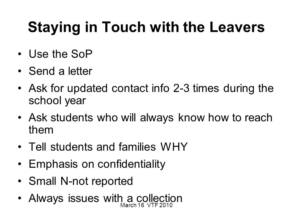 March 16 VTF 2010 Staying in Touch with the Leavers Use the SoP Send a letter Ask for updated contact info 2-3 times during the school year Ask students who will always know how to reach them Tell students and families WHY Emphasis on confidentiality Small N-not reported Always issues with a collection