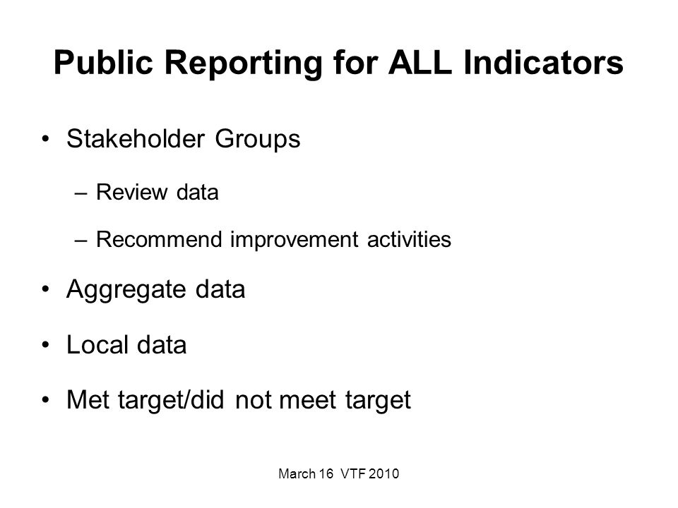 March 16 VTF 2010 Public Reporting for ALL Indicators Stakeholder Groups –Review data –Recommend improvement activities Aggregate data Local data Met