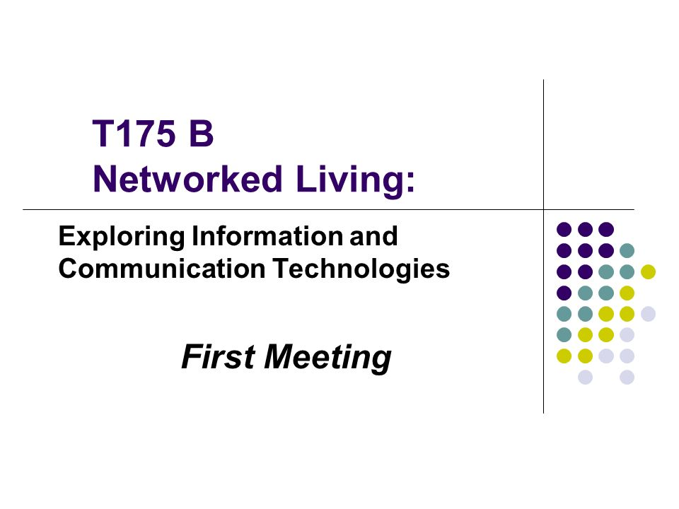 T175 B Networked Living: Exploring Information and Communication Technologies First Meeting