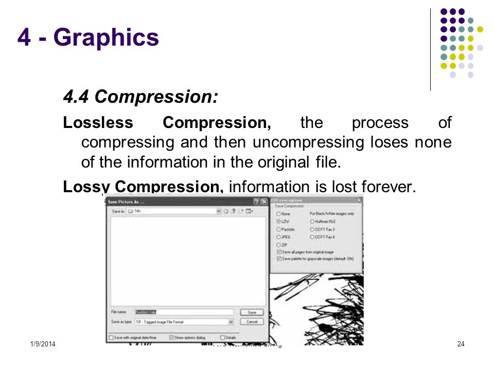 4 - Graphics 4.4 Compression: Lossless Compression, the process of compressing and then uncompressing loses none of the information in the original file.