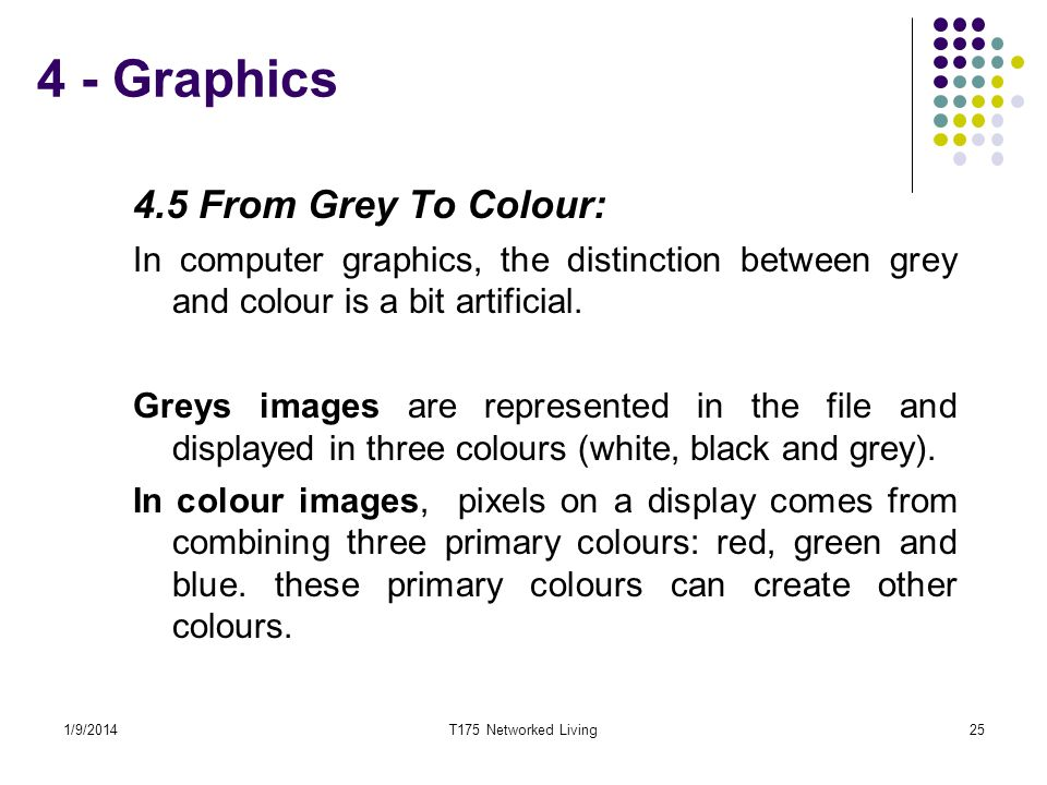 4 - Graphics 4.5 From Grey To Colour: In computer graphics, the distinction between grey and colour is a bit artificial.