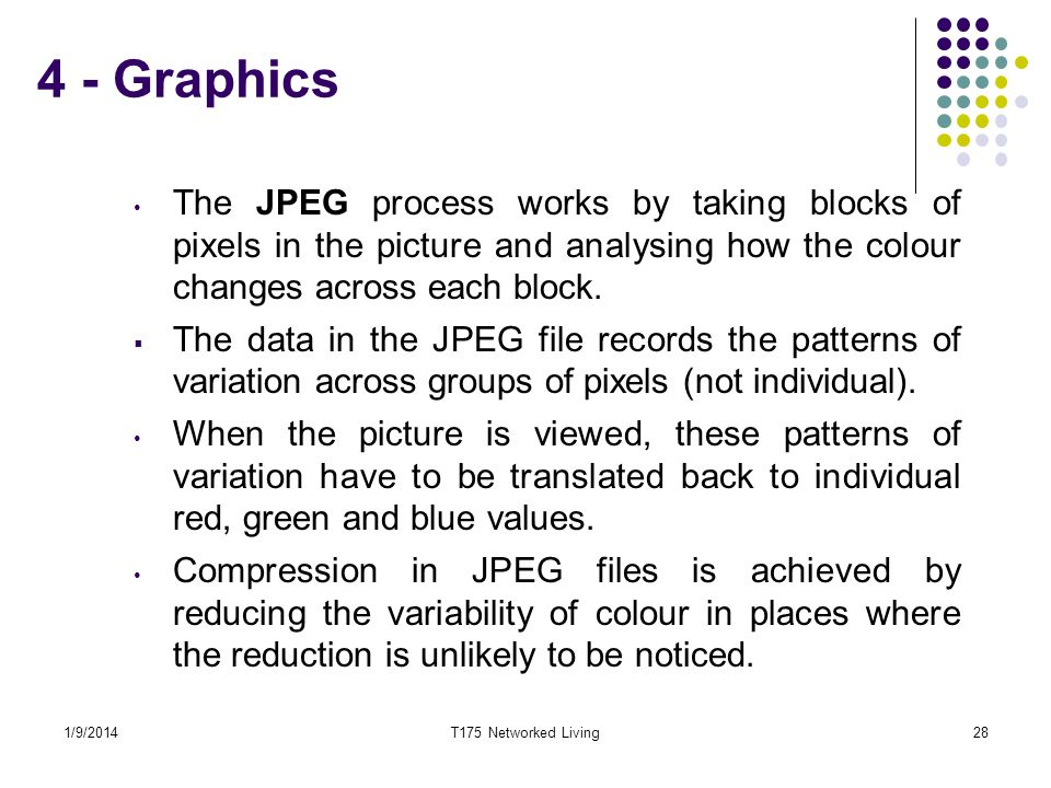 4 - Graphics The JPEG process works by taking blocks of pixels in the picture and analysing how the colour changes across each block.