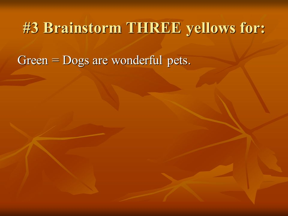 #3 Brainstorm THREE yellows for: Green = Dogs are wonderful pets.