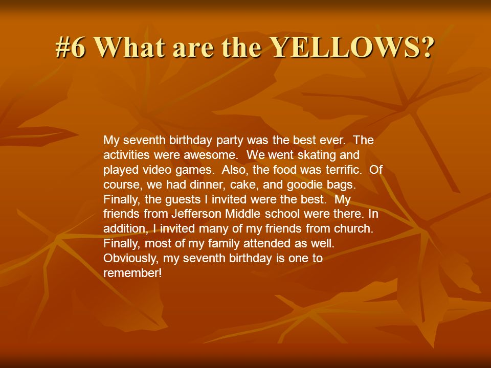#6 What are the YELLOWS? My seventh birthday party was the best ever. The activities were awesome. We went skating and played video games. Also, the f