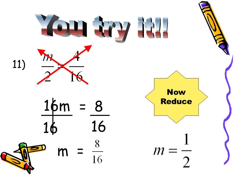 11) 16m = 8 16 m= Now Reduce