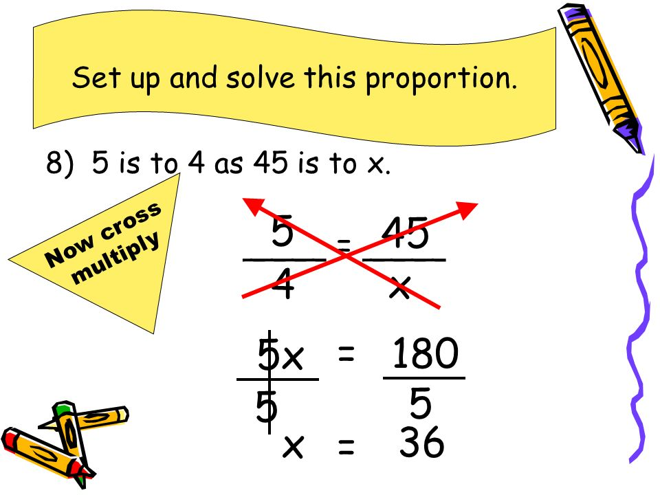 8) 5 is to 4 as 45 is to x.Set up and solve this proportion.