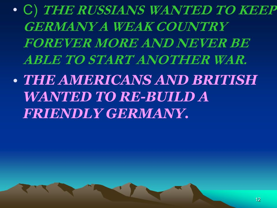 12 C) THE RUSSIANS WANTED TO KEEP GERMANY A WEAK COUNTRY FOREVER MORE AND NEVER BE ABLE TO START ANOTHER WAR. THE AMERICANS AND BRITISH WANTED TO RE-B