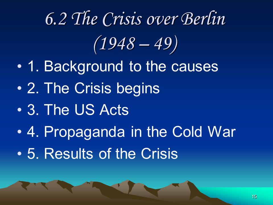 15 6.2 The Crisis over Berlin (1948 – 49) 1. Background to the causes 2. The Crisis begins 3. The US Acts 4. Propaganda in the Cold War 5. Results of