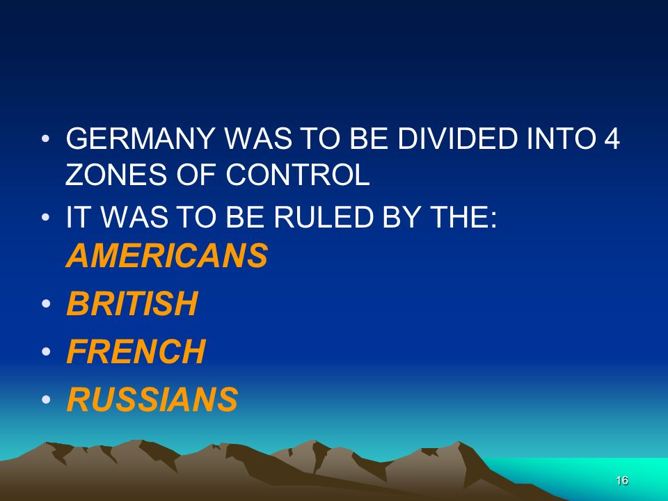 16 GERMANY WAS TO BE DIVIDED INTO 4 ZONES OF CONTROL IT WAS TO BE RULED BY THE: AMERICANS BRITISH FRENCH RUSSIANS