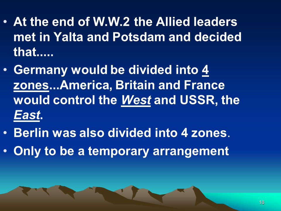 18 At the end of W.W.2 the Allied leaders met in Yalta and Potsdam and decided that..... Germany would be divided into 4 zones...America, Britain and