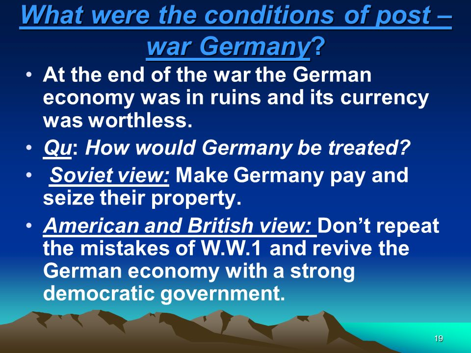 19 What were the conditions of post – war Germany? At the end of the war the German economy was in ruins and its currency was worthless. Qu: How would