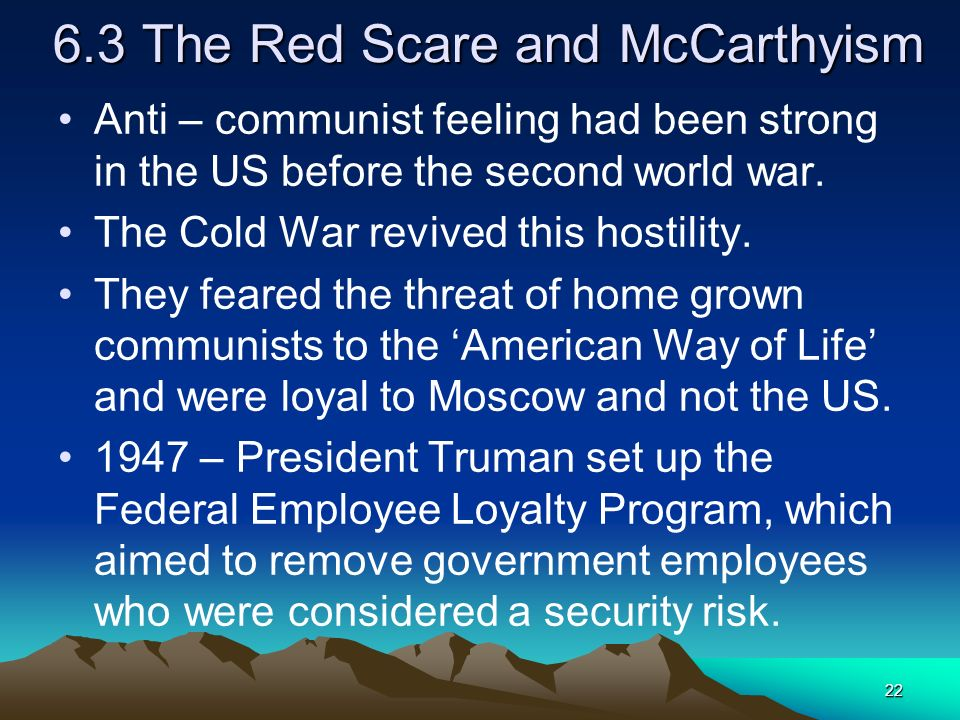 22 6.3 The Red Scare and McCarthyism Anti – communist feeling had been strong in the US before the second world war. The Cold War revived this hostili