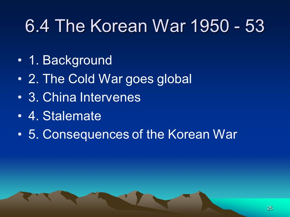 25 6.4 The Korean War 1950 - 53 1. Background 2. The Cold War goes global 3. China Intervenes 4. Stalemate 5. Consequences of the Korean War