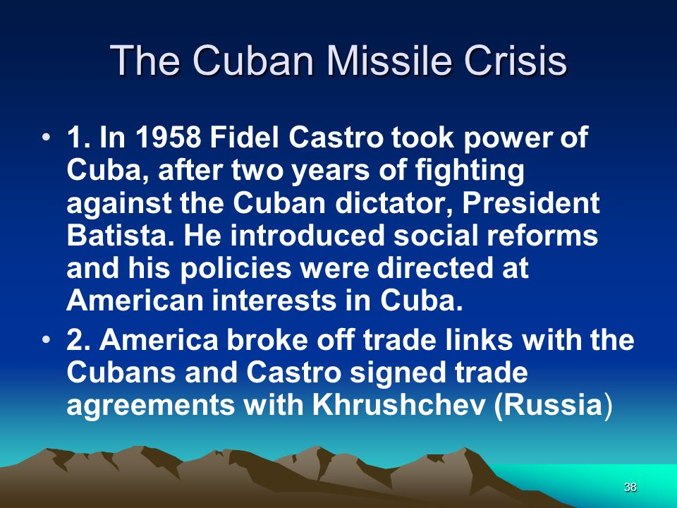 38 The Cuban Missile Crisis 1. In 1958 Fidel Castro took power of Cuba, after two years of fighting against the Cuban dictator, President Batista. He