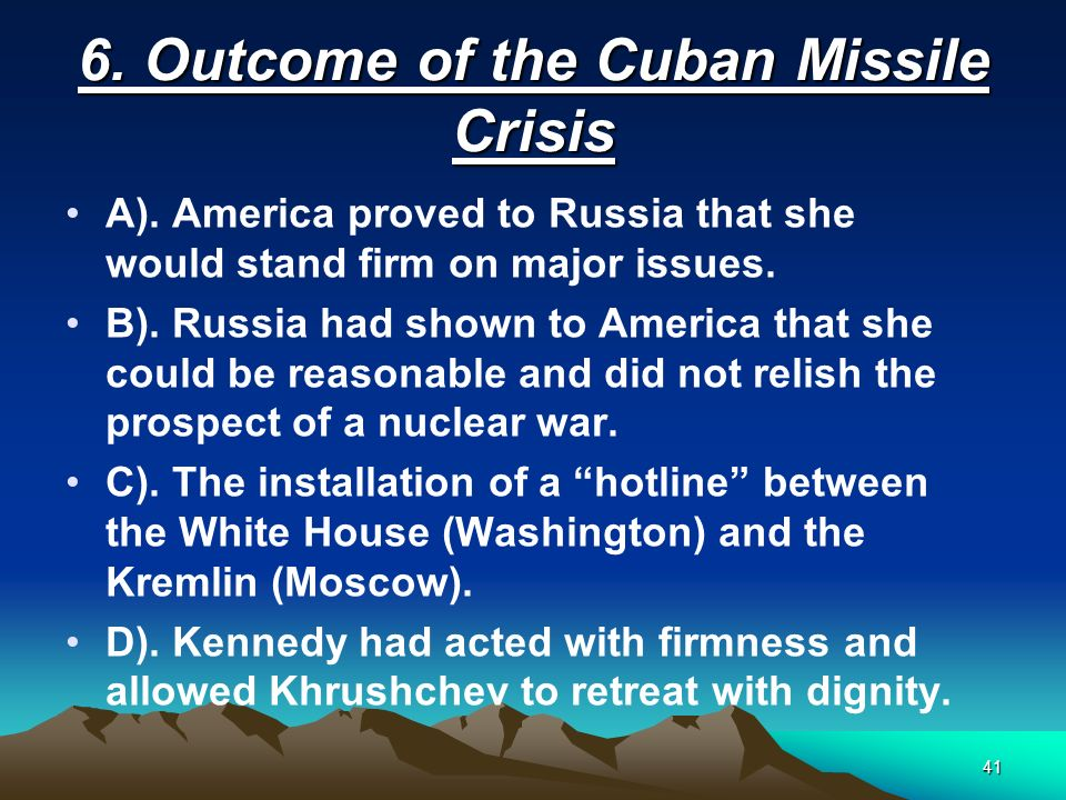 41 6. Outcome of the Cuban Missile Crisis A). America proved to Russia that she would stand firm on major issues. B). Russia had shown to America that