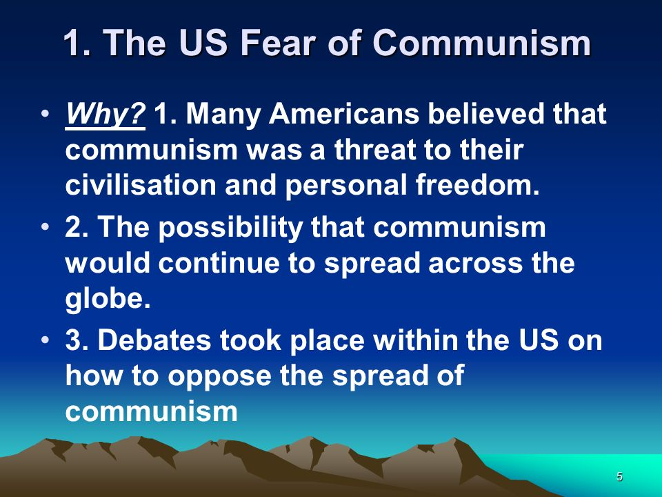5 1. The US Fear of Communism Why? 1. Many Americans believed that communism was a threat to their civilisation and personal freedom. 2. The possibili