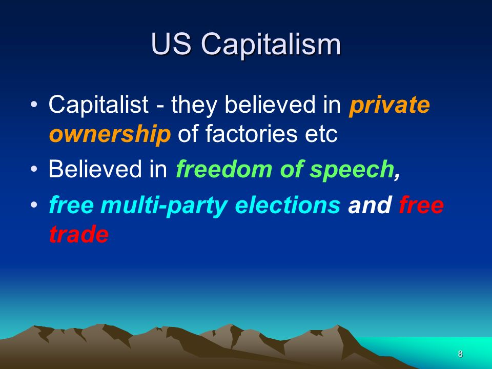 8 US Capitalism Capitalist - they believed in private ownership of factories etc Believed in freedom of speech, free multi-party elections and free tr