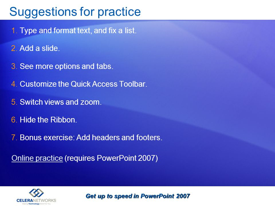 Get up to speed in PowerPoint 2007 Suggestions for practice 1.Type and format text, and fix a list. 2.Add a slide. 3.See more options and tabs. 4.Cust