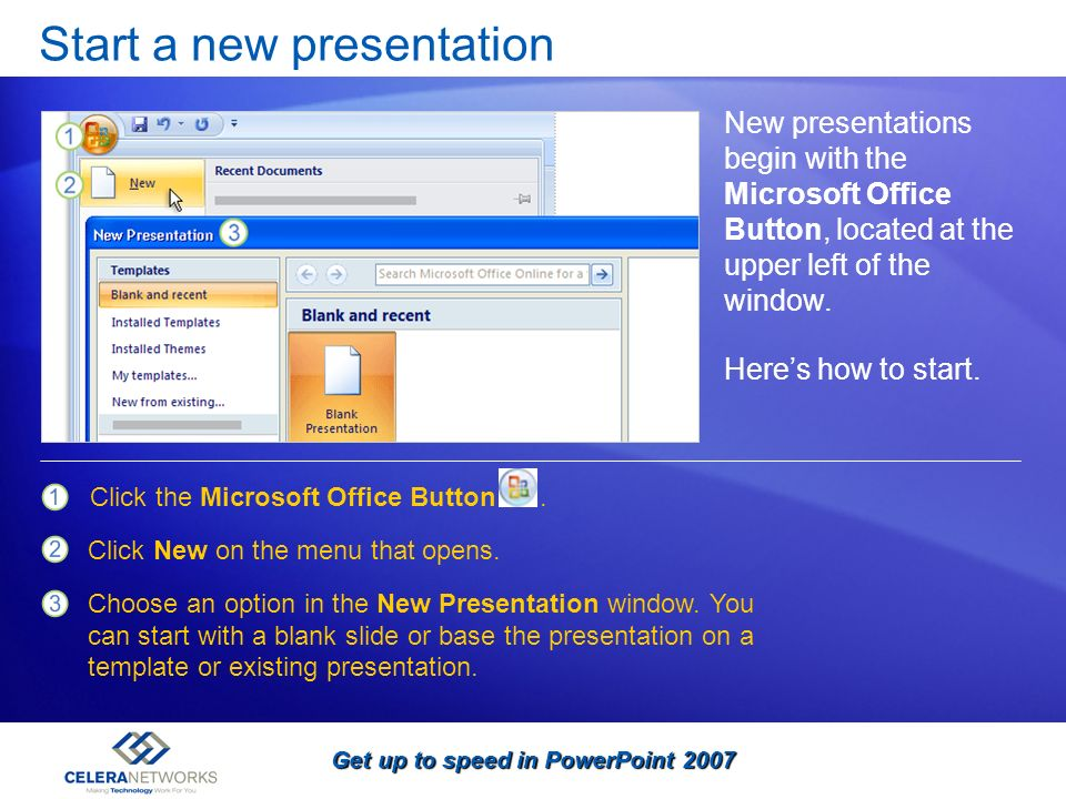 Get up to speed in PowerPoint 2007 Start a new presentation New presentations begin with the Microsoft Office Button, located at the upper left of the