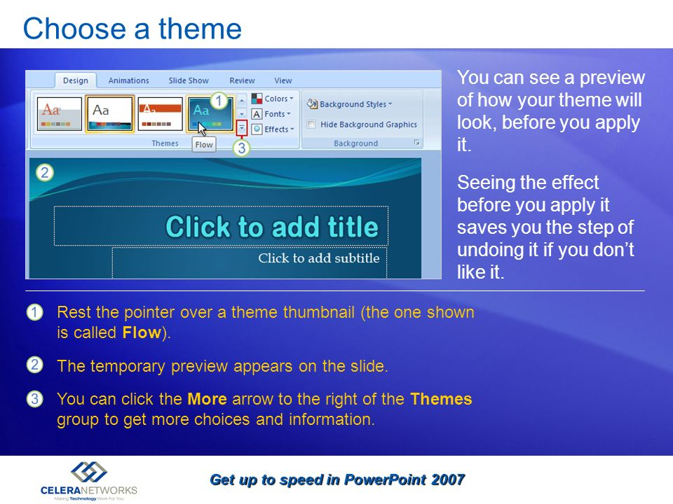 Get up to speed in PowerPoint 2007 Choose a theme You can see a preview of how your theme will look, before you apply it. Rest the pointer over a them