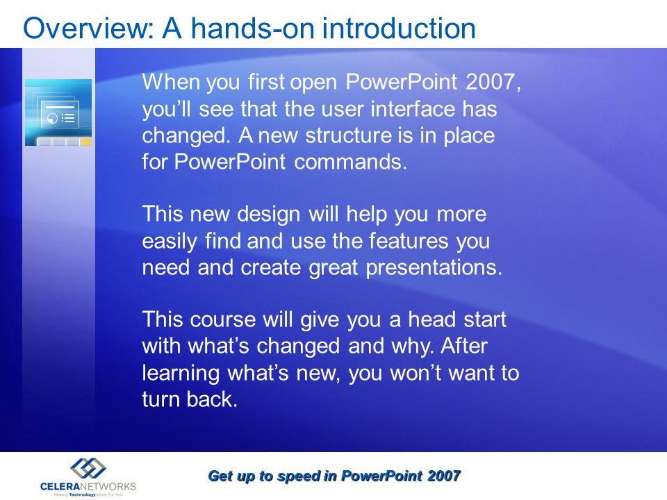 Get up to speed in PowerPoint 2007 Overview: A hands-on introduction When you first open PowerPoint 2007, youll see that the user interface has change