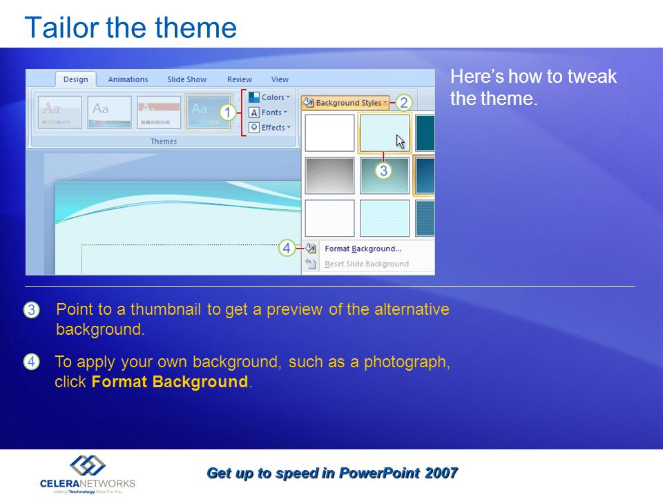 Get up to speed in PowerPoint 2007 Tailor the theme Heres how to tweak the theme. Point to a thumbnail to get a preview of the alternative background.