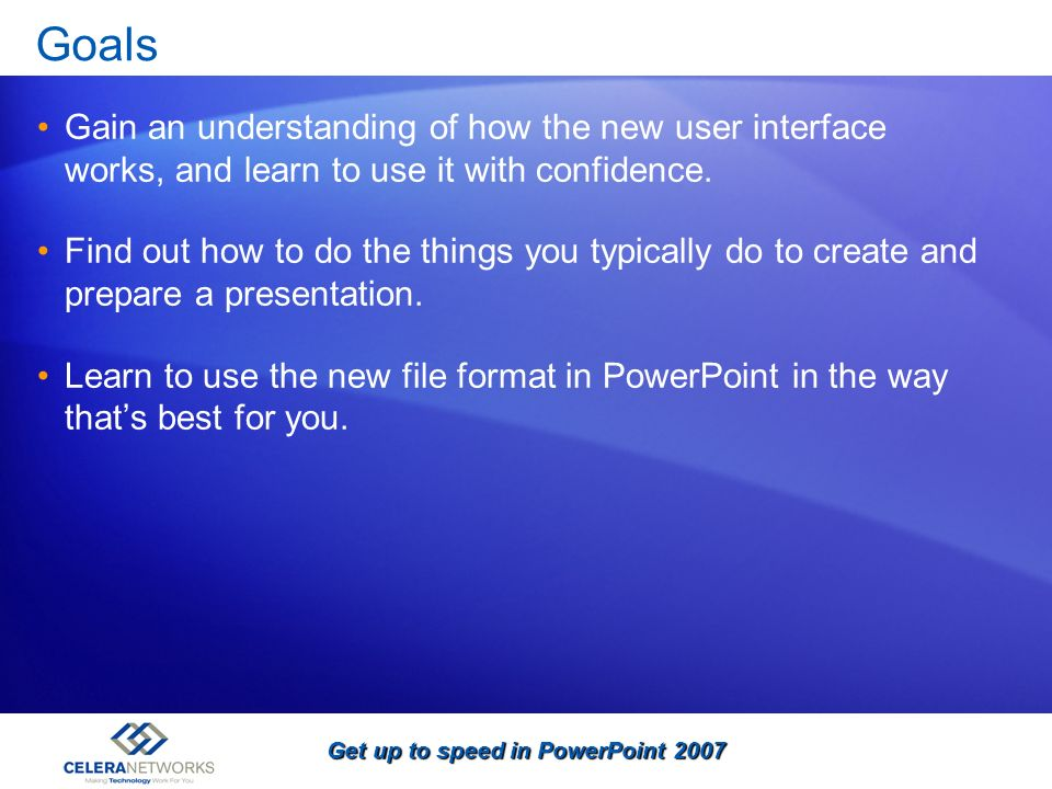 Get up to speed in PowerPoint 2007 Goals Gain an understanding of how the new user interface works, and learn to use it with confidence. Find out how