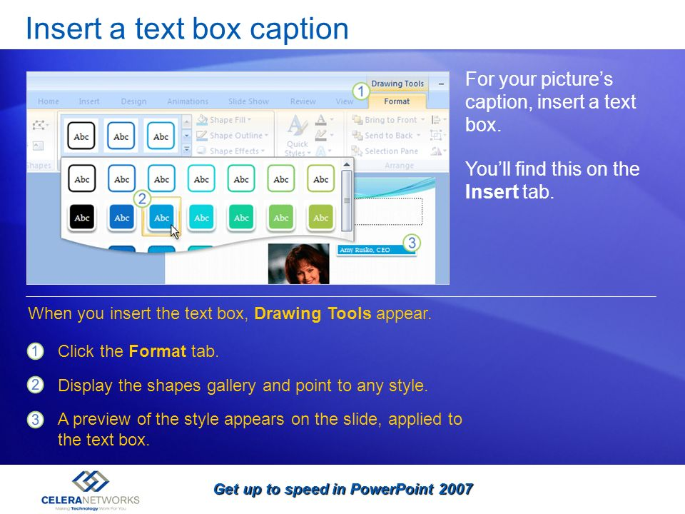 Get up to speed in PowerPoint 2007 Insert a text box caption For your pictures caption, insert a text box. Youll find this on the Insert tab. Click th