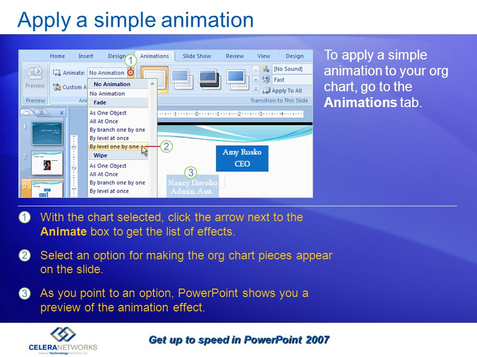Get up to speed in PowerPoint 2007 Apply a simple animation To apply a simple animation to your org chart, go to the Animations tab. With the chart se