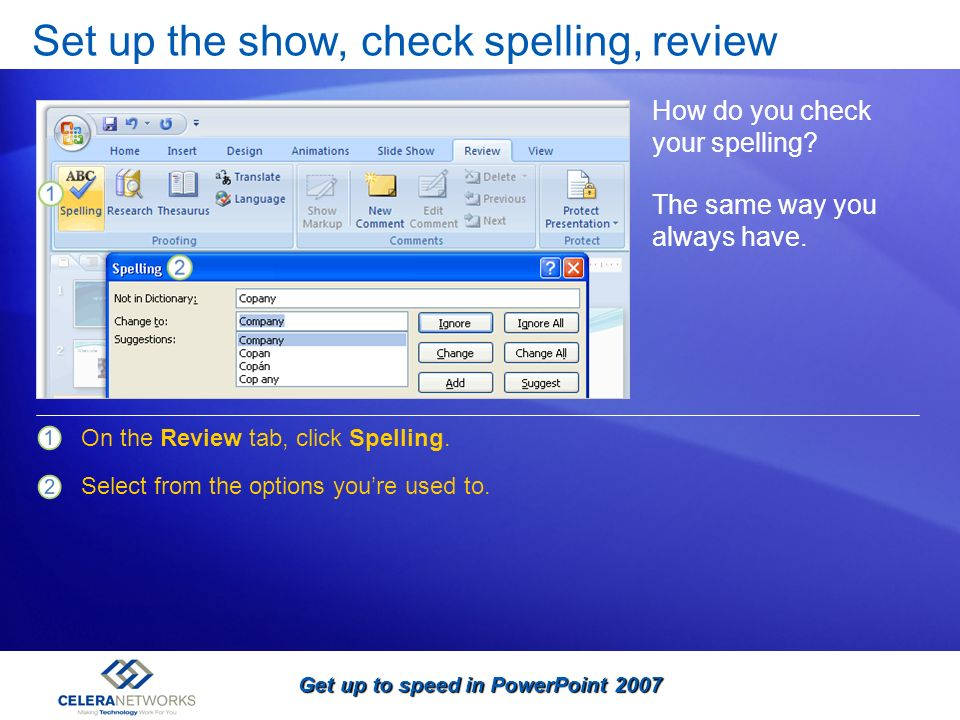 Get up to speed in PowerPoint 2007 Set up the show, check spelling, review How do you check your spelling? On the Review tab, click Spelling. Select f