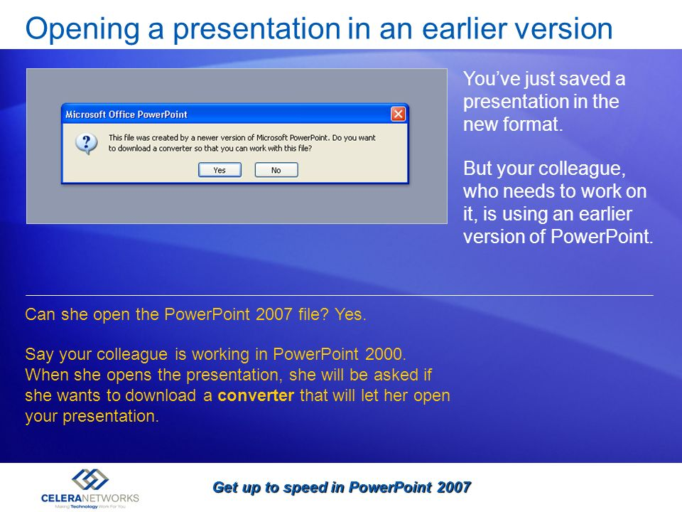 Get up to speed in PowerPoint 2007 Opening a presentation in an earlier version Youve just saved a presentation in the new format. But your colleague,