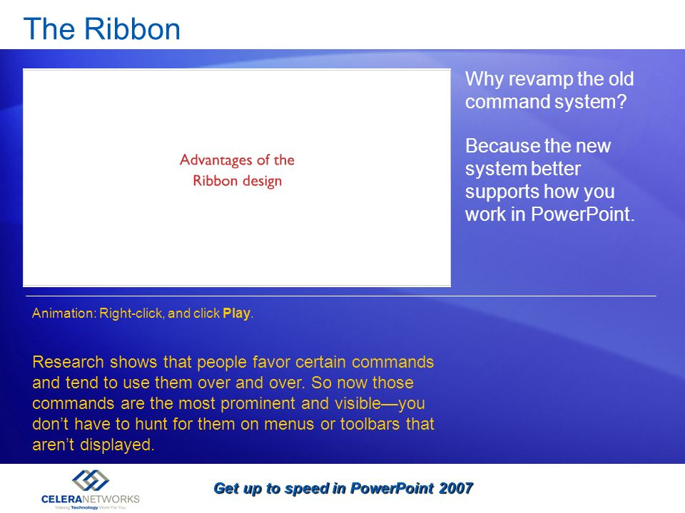 Get up to speed in PowerPoint 2007 The Ribbon Why revamp the old command system? Because the new system better supports how you work in PowerPoint. Re