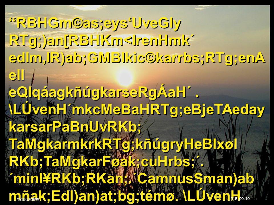 ©2003 TBBMI 7.5.09. RBHGm©as;eysUveGIy RTg;)an[RBHKm<IrenHmk´ edIm,IR)ab;GMBIkic©karrbs;RTg;enA elI eQIqáagkñúgkarseRgÁaH´. \LÚvenH´mkcMeBaHRTg;eBjeTA