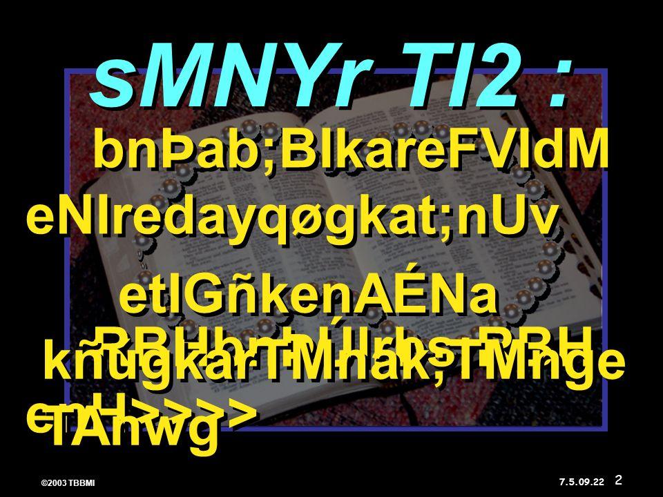 ©2003 TBBMI 7.5.09. bnÞab;BIkareFVIdM eNIredayqøgkat;nUv RBHbnÞÚlrbs;RBH enH>>>> bnÞab;BIkareFVIdM eNIredayqøgkat;nUv RBHbnÞÚlrbs;RBH enH>>>> etIGñken