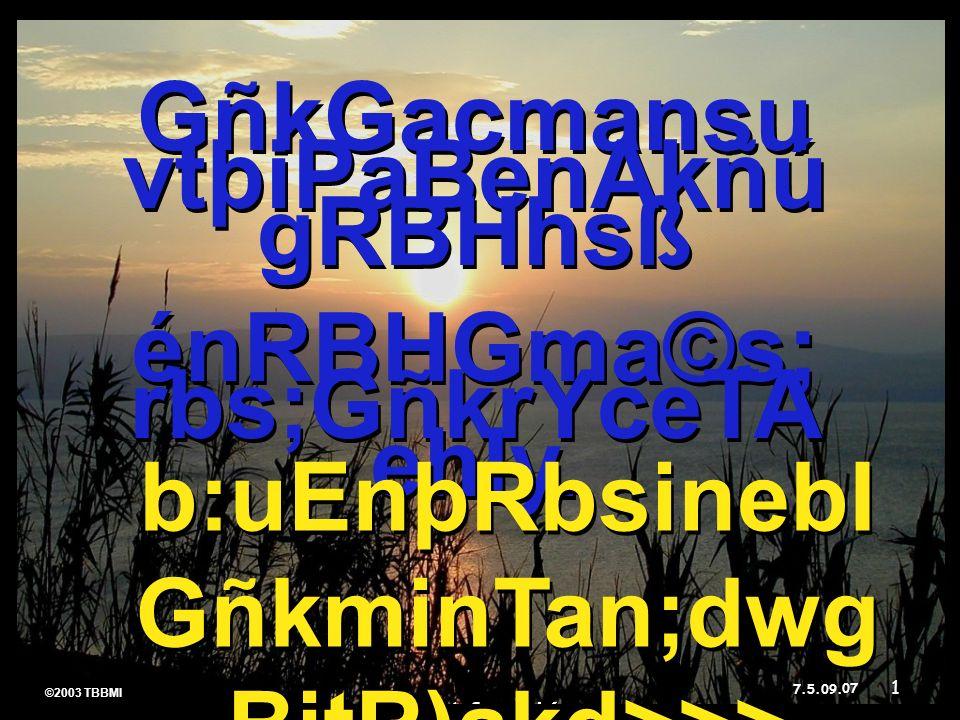 ©2003 TBBMI 7.5.09. 07 ©2003 TBBMI 7.5.09. GñkGacmansu vtþiPaBenAkñú gRBHhsß énRBHGma©s; rbs;GñkrYceTA ehIy. GñkGacmansu vtþiPaBenAkñú gRBHhsß énRBHGm