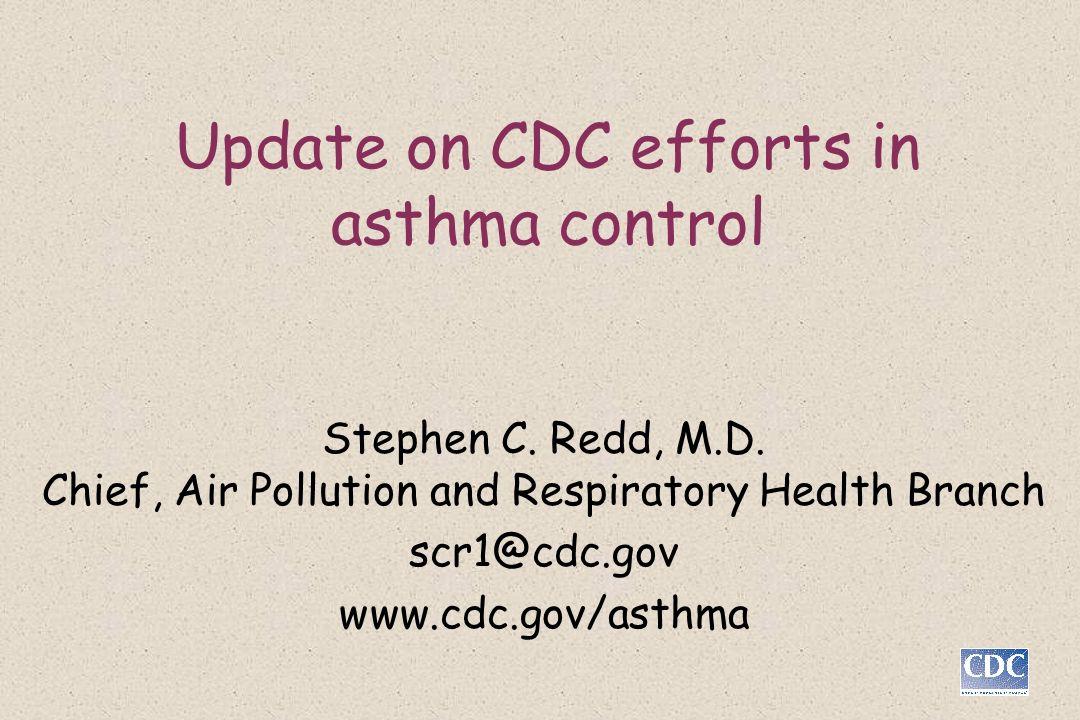 Update on CDC efforts in asthma control Stephen C. Redd, M.D. Chief, Air Pollution and Respiratory Health Branch scr1@cdc.gov www.cdc.gov/asthma