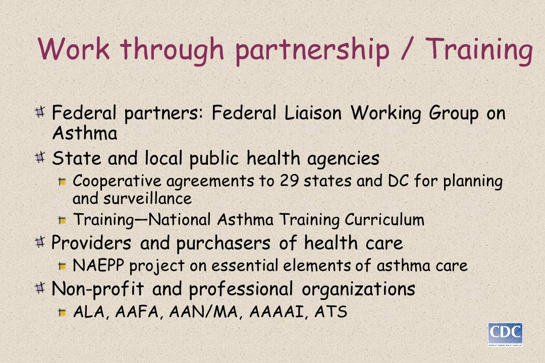 Work through partnership / Training Federal partners: Federal Liaison Working Group on Asthma State and local public health agencies Cooperative agreements to 29 states and DC for planning and surveillance TrainingNational Asthma Training Curriculum Providers and purchasers of health care NAEPP project on essential elements of asthma care Non-profit and professional organizations ALA, AAFA, AAN/MA, AAAAI, ATS