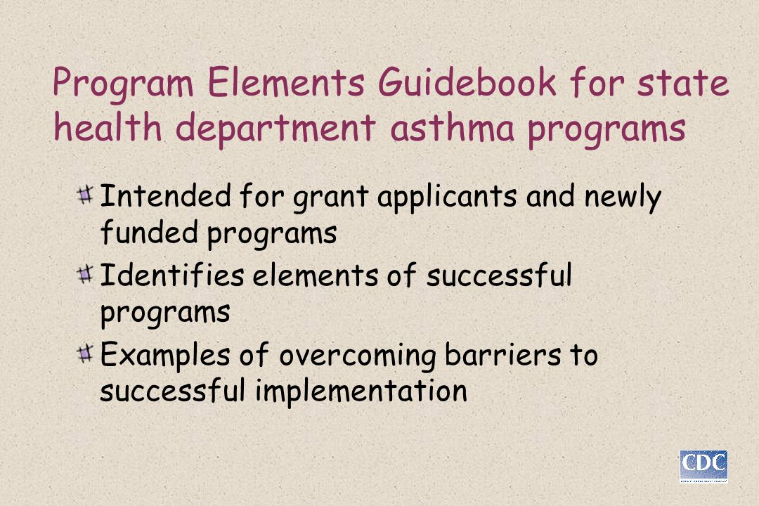 Program Elements Guidebook for state health department asthma programs Intended for grant applicants and newly funded programs Identifies elements of successful programs Examples of overcoming barriers to successful implementation