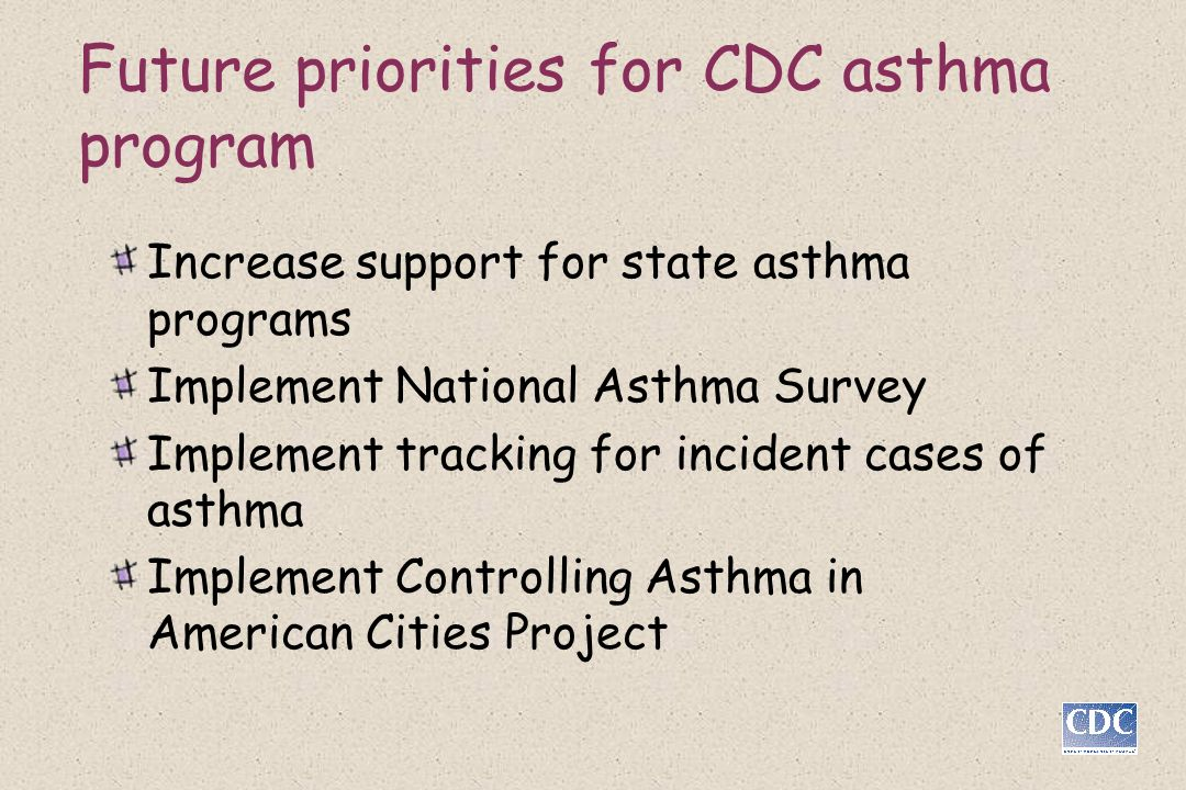 Future priorities for CDC asthma program Increase support for state asthma programs Implement National Asthma Survey Implement tracking for incident c