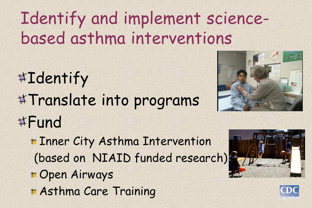 Identify and implement science- based asthma interventions Identify Translate into programs Fund Inner City Asthma Intervention (based on NIAID funded research) Open Airways Asthma Care Training